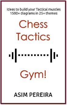 Chess Tactics Gym!: Ideas to build your Tactical muscles (English Edition) par [Pereira, Asim]