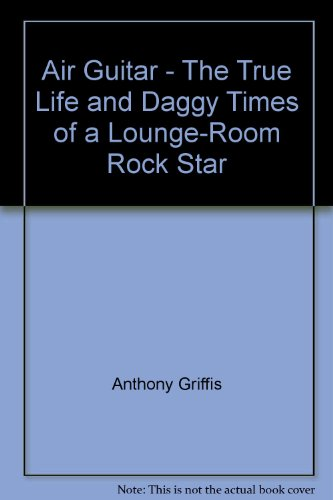 Air Guitar: the True Life and daggy times of a lounge-room Rock Star (Lounge Rock-star)