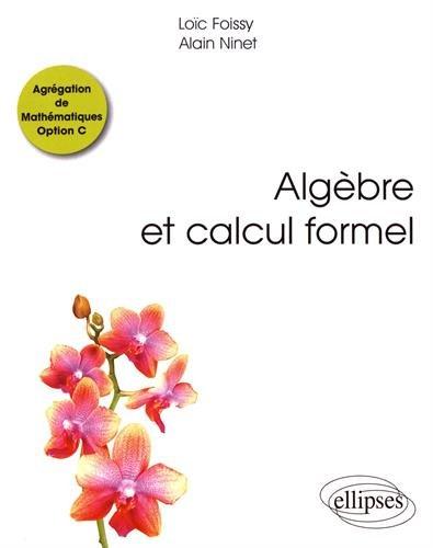 Algèbre et calcul formel : Agrégation de mathématiques Option C / Loïc Foissy, Alain Ninet.- Paris : Ellipses , DL 2017