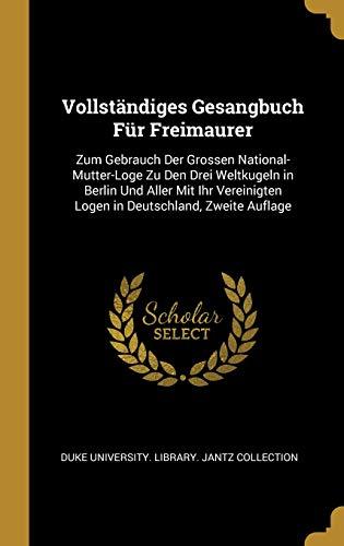 Vollständiges Gesangbuch Für Freimaurer: Zum Gebrauch Der Grossen National-Mutter-Loge Zu Den Drei Weltkugeln in Berlin Und Aller Mit Ihr Vereinigten