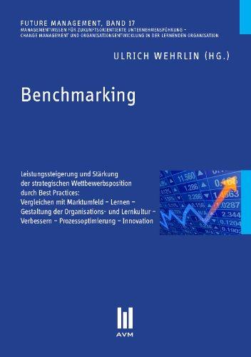 Benchmarking: Leistungssteigerung und Stärkung der strategischen Wettbewerbsposition durch Best Practices: Vergleichen mit Marktumfeld - Lernen - Verbessern - Prozessoptimierung - Innovation