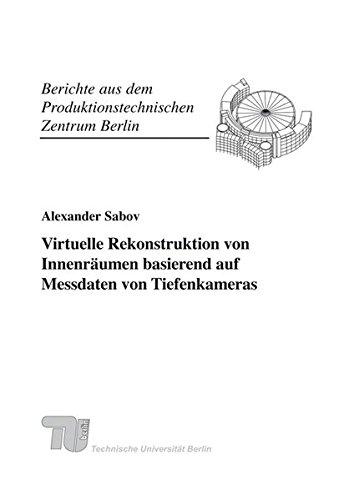Virtuelle Rekonstruktion von Innenräumen basierend auf Messdaten von Tiefenkameras. (Berichte aus dem Produktionstechnischen Zentrum Berlin)