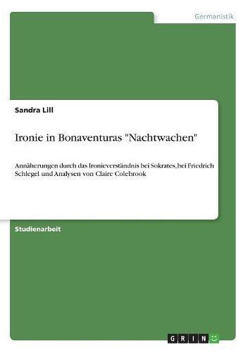 Ironie in Bonaventuras Nachtwachen: Annäherungen durch das Ironieverständnis bei Sokrates, bei Friedrich Schlegel und Analysen von Claire Colebrook