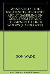 WANNA BET? : THE GREATEST TRUE STORIES ABOUT GAMBLING ON GOLF, FROM TITANIC THOMPSON TO TIGER WOODS (HARDCOVER)
