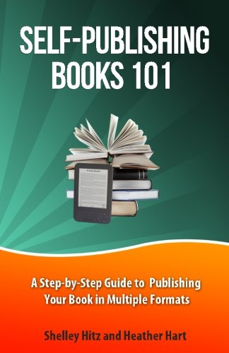 Self-Publishing Books 101: A Step-by-Step Guide to Publishing Your Book in Multiple Formats: Volume 1 (Author 101 Series)