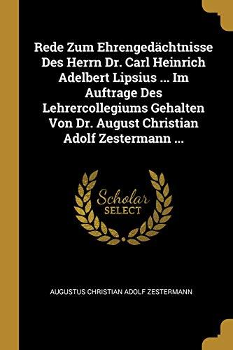 Rede Zum Ehrengedächtnisse Des Herrn Dr. Carl Heinrich Adelbert Lipsius ... Im Auftrage Des Lehrercollegiums Gehalten Von Dr. August Christian Adolf Zestermann ...