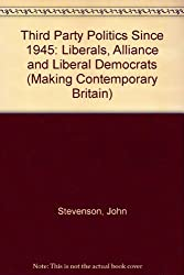 Third Party Politics Since 1945: Liberals, Alliance and Social Democrats (Making Contemporary Britain)