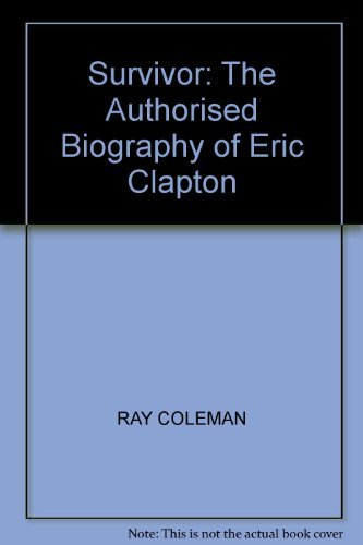 Survivor: The Authorised Biography of Eric Clapton by Ray Coleman (1986-09-11)