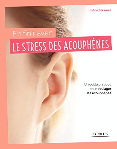 En finir avec le stress des acouphènes: Un guide pratique pour soulager les acouphènes par Sylvie Sarzaud