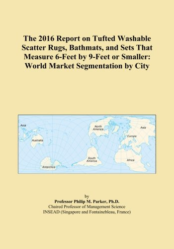 The 2016 Report on Tufted Washable Scatter Rugs, Bathmats, and Sets That Measure 6-Feet by 9-Feet or Smaller: World Market Segmentation by City -
