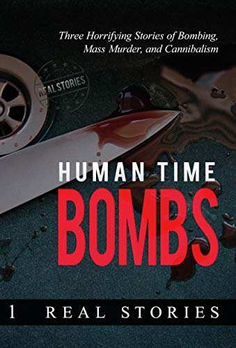 Human Time Bombs: Three Horrifying Stories of Bombing, Mass Murder, and Cannibalism (English Edition)