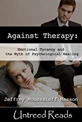 Against Therapy: Emotional Tyranny and the Myth of Psychological Healing (English Edition)