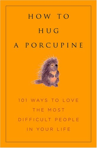 how-to-hug-a-porcupine-easy-ways-to-love-the-difficult-people-in-your-life-101-ways-to-love-difficul