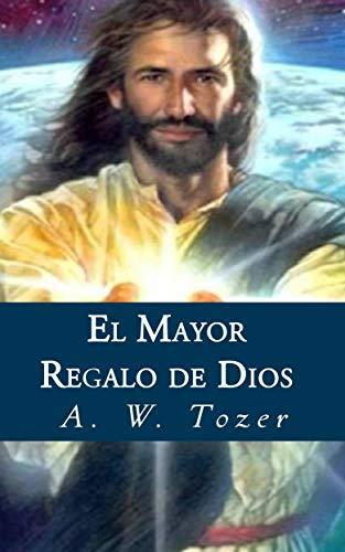 El Mayor Regalo De Dios por A. W. Tozer