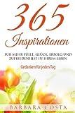 365 Inspirationen- für mehr Fülle, Glück, Erfolg und Zufriedenheit in Ihrem Leben: Gedanken für jeden Tag