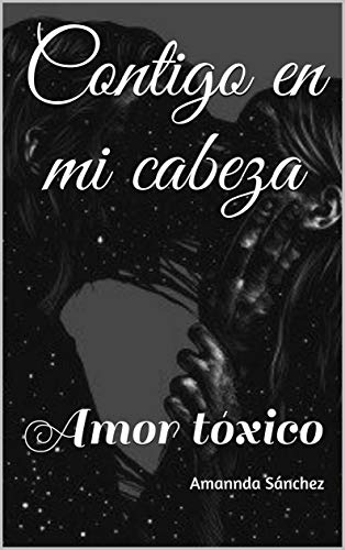 Contigo en mi cabeza: Amor tóxico Versión Kindle de Amannda Sánchez