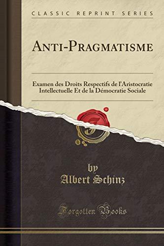 Anti-Pragmatisme: Examen Des Droits Respectifs de l'Aristocratie Intellectuelle Et de la Démocratie Sociale (Classic Reprint) par Albert Schinz
