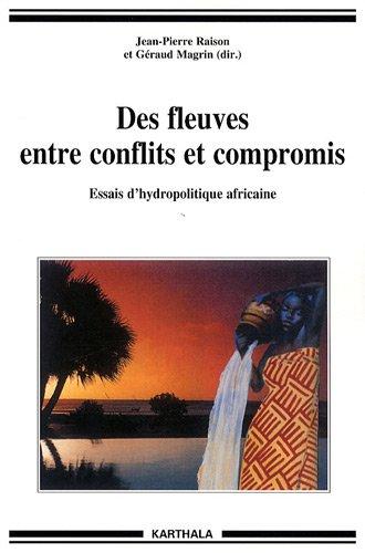 Des fleuves entre conflits et compromis : Essais d'hydropolitique africaine par Jean-Pierre Raison, Géraud Magrin, Collectif