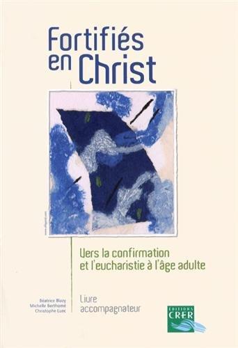 Fortifiés en Christ : Vers la confirmation et l'eucharistie à l'âge adulte, livre accompagnateur par Béatrice Blazy, Michelle Berthomé, Christophe Luec