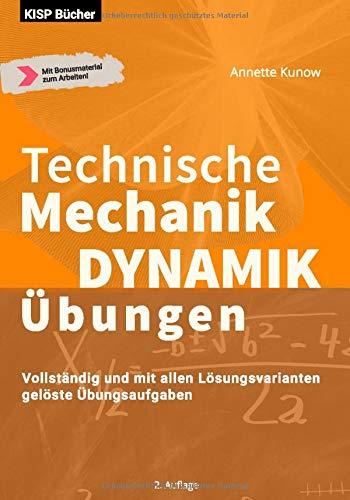 Technische Mechanik  Dynamik Übungen: Vollständig und mit allen Lösungsvarianten  gelöste Übungsaufgaben