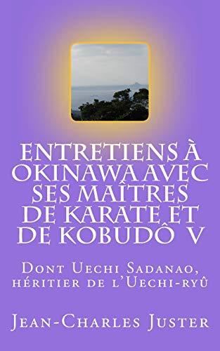 Entretiens à Okinawa avec ses maîtres de karate de kobudô  V: Les experts du karate uechi: Volume 8 (Connaître les arts martiaux okinawanais) por Jean-Charles Juster