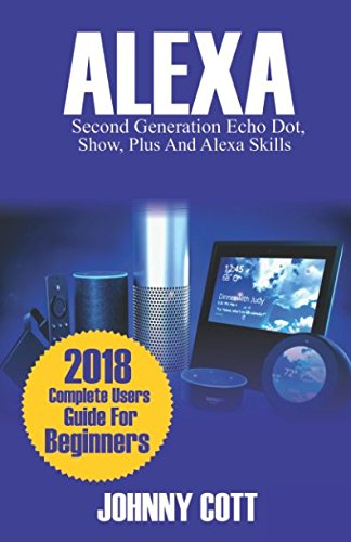 ALEXA: 2018 Complete Users Guide For Beginners, Second Generation Echo Dot, Echo Show, Echo Plus, Tap, Alexa Skills, Smart Home Jailbroken Software