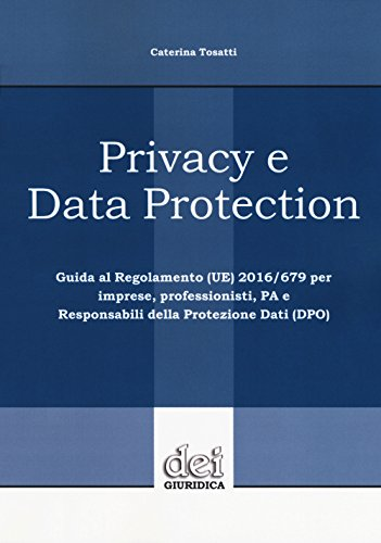 Privacy e data protection. Guida al Regolamento (UE) 2016/679 per imprese, professionisti, PA e Responsabili della protezione dati (DPO)