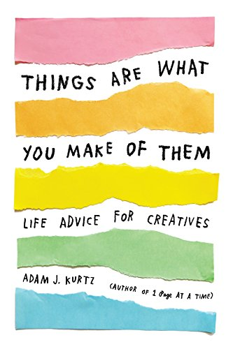 Things Are What You Make of Them: Life Advice for Creatives par Adam J Kurtz