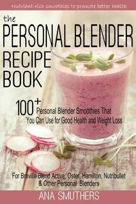 the-personal-blender-recipe-book-100-personal-blender-smoothies-that-you-can-use-for-good-health-wei