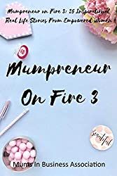 Mumpreneur on Fire 3: 25 Inspirational Real Life Stories From Empowered Women: Volume 3