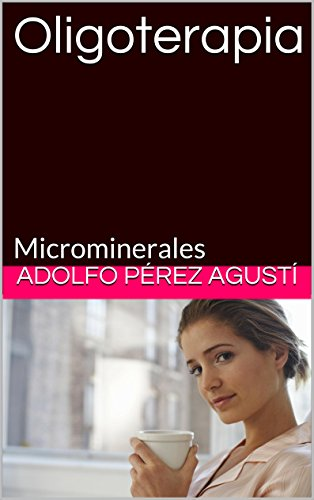 Oligoterapia: Microminerales (Tratamiento natural nº 39) eBook: Adolfo Pérez Agusti: Amazon.es: Tienda Kindle