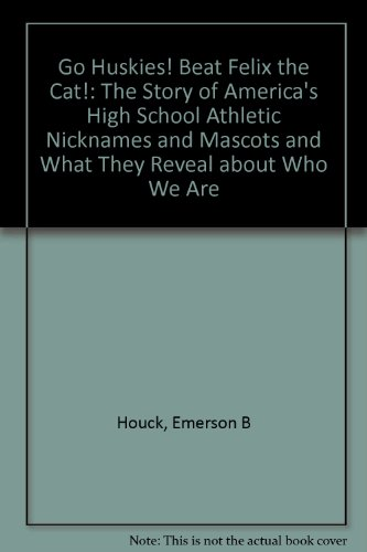 Go Huskies! Beat Felix the Cat!: The Story of America's High School Athletic Nicknames and Mascots and What They Reveal about Who We Are par Emerson B. Houck