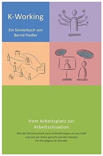 K-Working - Sinnierbuch zur Zukunft der Wissensarbeit: Vom Arbeitsplatz zur Arbeitssituation - Wie die Wissensarbeit neue Anforderungen an uns stellt ... werden können. Ein Paradigma im Wandel.