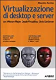 Virtualizzazione di desktop e server. Con VMare Player, Oracle Virtualbox, Citrix XenServer