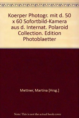 Preisvergleich Produktbild Körper - Photographien mit der 50 x 60 Sofortbild-Kamera aus der International Polaroid Collection