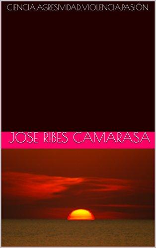 CIENCIA,AGRESIVIDAD,VIOLENCIA,PASIÓN por JOSE RIBES CAMARASA
