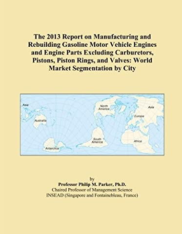 The 2013 Report on Manufacturing and Rebuilding Gasoline Motor Vehicle Engines and Engine Parts Excluding Carburetors, Pistons, Piston Rings, and Valves: World Market Segmentation by City