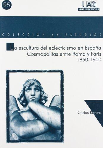 La escultura del eclecticismo en España. Cosmopolitas entre Roma y París (Colección de Estudios) por Carlos Reyero
