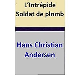 L'Intrépide Soldat de plomb par [Hans Christian Andersen]