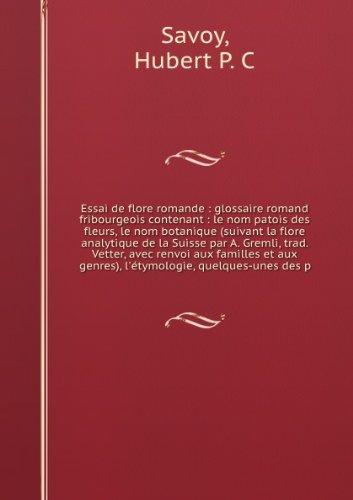 Essai de Flore Romande: Glossaire Romand Fribourgeois Contenant: Le Nom Patois Des Fleurs, Le Nom Botanique