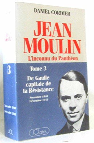 Jean Moulin L''inconnu du Panthéon Tome 3 : de Gaulle, capitale de la resistance/novembre 1940-decembre 1944