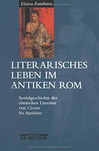 Literarisches Leben im antiken Rom: Sozialgeschichte der römischen Literatur von Cicero bis Apuleius