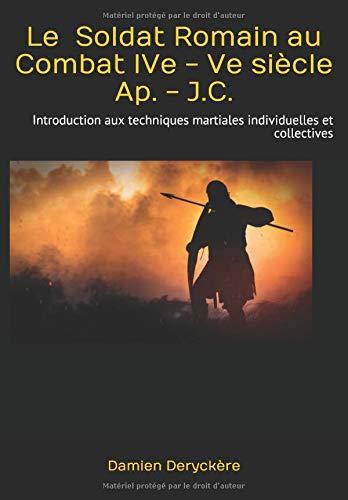 Le Soldat Romain au Combat IVe - Ve siècle Ap. - J.C.: Introduction aux techniques martiales individuelles et collectives par Damien Deryckère