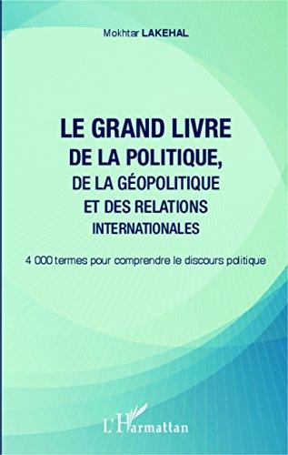 Le grand livre de la politique, de la géopolitique et des relations internationales: 4000 termes pour comprendre le discours politique