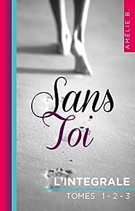 Sans Toi: L'intégrale par Amélie B.