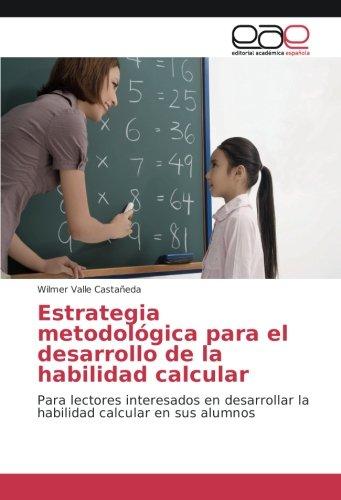 Estrategia metodológica para el desarrollo de la habilidad calcular: Para lectores interesados en desarrollar la habilidad calcular en sus alumnos por Wilmer Valle Castañeda