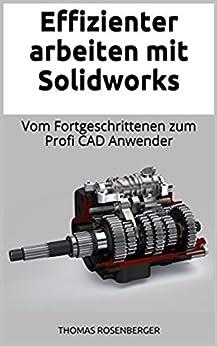 Effizienter Arbeiten mit Solidworks: Vom Fortgeschrittenen zum Profi CAD Anwender