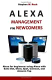 ALEXA MANAGEMENT FOR NEWCOMERS: Alexa for beginners: using Alexa with Echo Dot, Show, Spot, Connect, and Amazon Tap