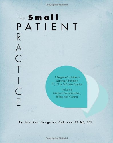 The Small Patient Practice: A Beginner's Guide to Starting a Pediatric PT, OT or SLP Solo Practice, Including Medical Documentation, Billing and Coding