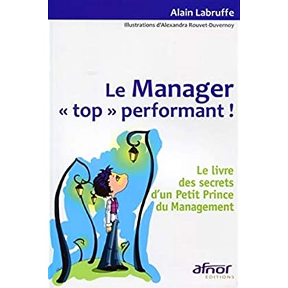Le Manager top performant ! : Le livre des secrets d'un petit prince du management